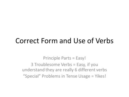 "Correct Form and Use of Verbs Principle Parts = Easy! 3 Troublesome Verbs = Easy, if you understand they are really 6 different verbs ""Special"" Problems."