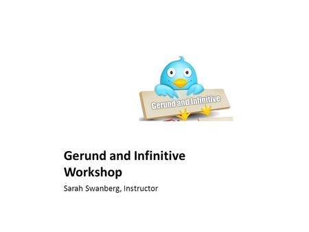 Gerund and Infinitive Workshop Sarah Swanberg, Instructor.