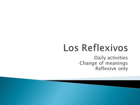 - Daily activities - Change of meanings - Reflexive only.