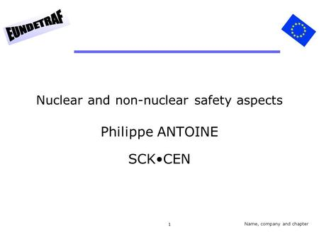 1 Nuclear and non-nuclear safety aspects Philippe ANTOINE SCKCEN Name, company and chapter.