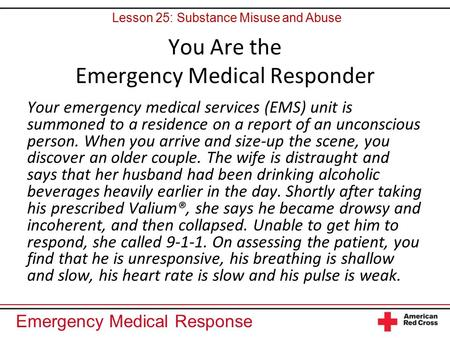 Emergency Medical Response You Are the Emergency Medical Responder Your emergency medical services (EMS) unit is summoned to a residence on a report of.