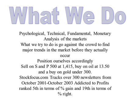 Psychological, Technical, Fundamental, Monetary Analysis of the markets What we try to do is go against the crowd to find major trends in the market before.