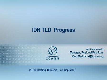1 IDN TLD Progress Veni Markovski Manager, Regional Relations ccTLD Meeting, Slovenia – 7-8 Sept 2009.