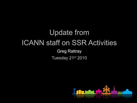 Update from ICANN staff on SSR Activities Greg Rattray Tuesday 21 st 2010.