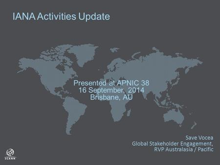 IANA Activities Update Presented at APNIC 38 16 September, 2014 Brisbane, AU Save Vocea Global Stakeholder Engagement, RVP Australasia / Pacific.
