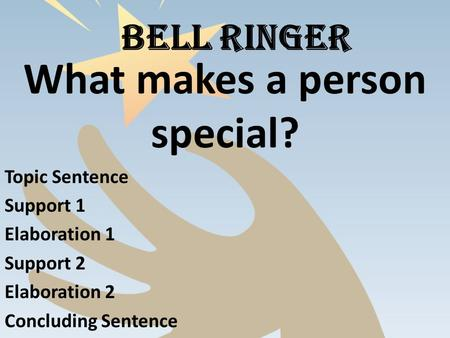 BELL RINGER What makes a person special? Topic Sentence Support 1 Elaboration 1 Support 2 Elaboration 2 Concluding Sentence.