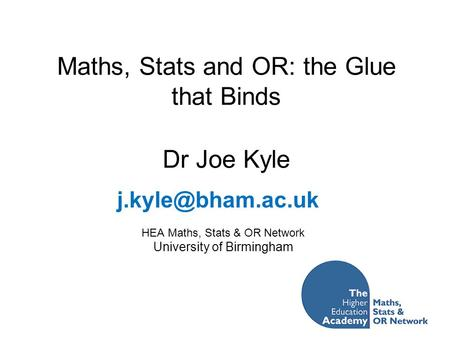 Maths, Stats and OR: the Glue that Binds Dr Joe Kyle HEA Maths, Stats & OR Network University of Birmingham