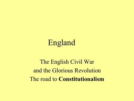 England The English Civil War and the Glorious Revolution The road to Constitutionalism.