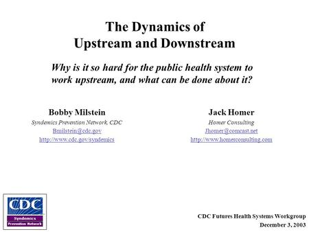 Syndemics Prevention Network The Dynamics of Upstream and Downstream CDC Futures Health Systems Workgroup December 3, 2003 Bobby Milstein Syndemics Prevention.