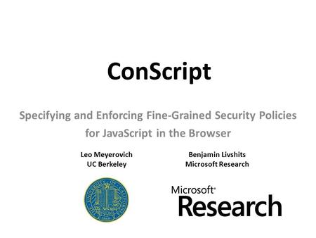 ConScript Specifying and Enforcing Fine-Grained Security Policies for JavaScript in the Browser Leo Meyerovich UC Berkeley Benjamin Livshits Microsoft.