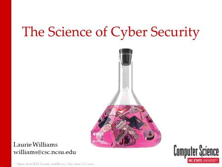 The Science of Cyber Security Laurie Williams 1 Figure from IEEE Security and Privacy, May-June 2011 issue.