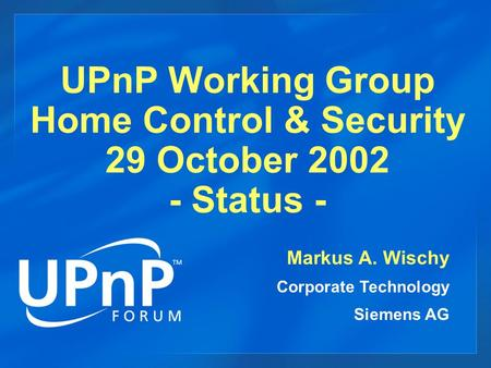UPnP Working Group Home Control & Security 29 October 2002 - Status - Markus A. Wischy Corporate Technology Siemens AG.