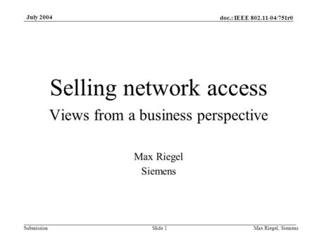 Doc.: IEEE 802.11-04/751r0 Submission July 2004 Max Riegel, SiemensSlide 1 Selling network access Views from a business perspective Max Riegel Siemens.