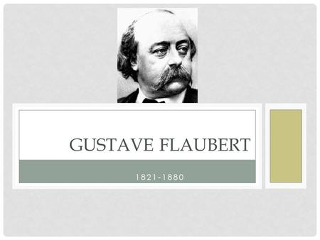 1821-1880 GUSTAVE FLAUBERT. CHILDHOOD Rouen, France Father = doctor, middle class French culture in wake of Revolution, Romanticism.