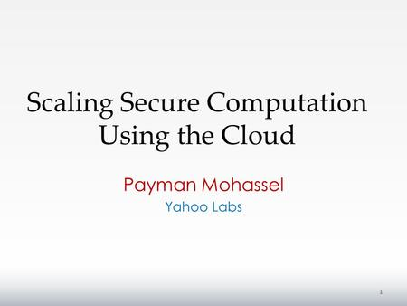 Scaling Secure Computation Using the Cloud Payman Mohassel Yahoo Labs 1.