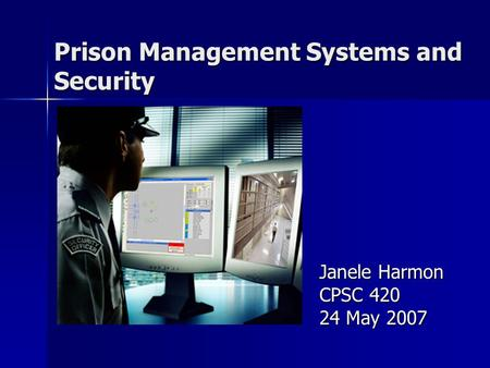 Prison Management Systems and Security Janele Harmon CPSC 420 24 May 2007.