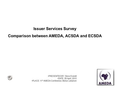 Issuer Services Survey Comparison between AMEDA, ACSDA and ECSDA PRESENTED BY: Steve Everett DATE: 28 April, 2010 PLACE: 11 th AMEDA Conference- Beirut,