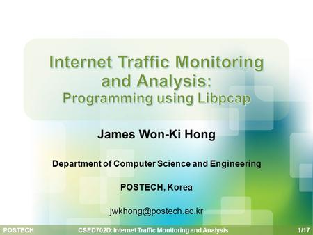 POSTECH 1/17 CSED702D: Internet Traffic Monitoring and Analysis James Won-Ki Hong Department of Computer Science and Engineering POSTECH, Korea