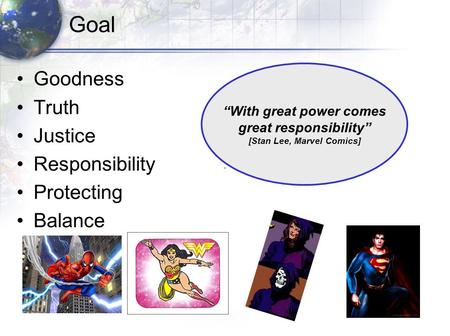 "Goal Goodness Truth Justice Responsibility Protecting Balance ""With great power comes great responsibility"" [Stan Lee, Marvel Comics]"
