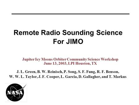 Remote Radio Sounding Science For JIMO J. L. Green, B. W. Reinisch, P. Song, S. F. Fung, R. F. Benson, W. W. L. Taylor, J. F. Cooper, L. Garcia, D. Gallagher,