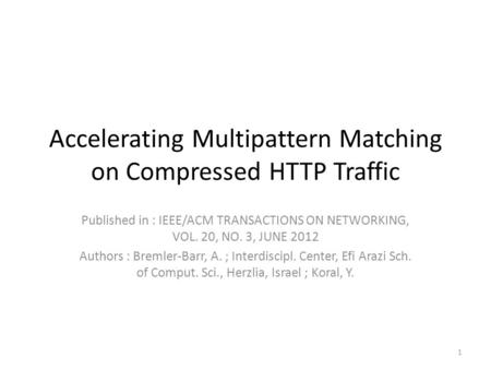 Accelerating Multipattern Matching on Compressed HTTP Traffic Published in : IEEE/ACM TRANSACTIONS ON NETWORKING, VOL. 20, NO. 3, JUNE 2012 Authors : Bremler-Barr,