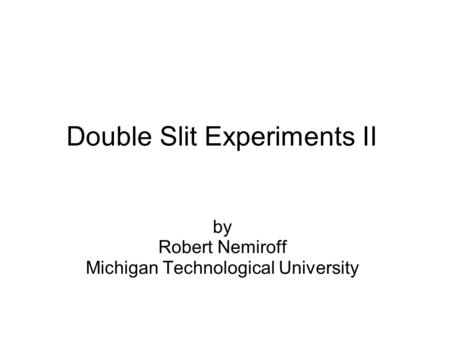 Double Slit Experiments II by Robert Nemiroff Michigan Technological University.
