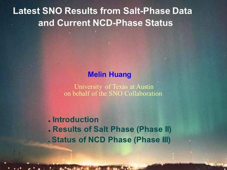 Latest SNO Results from Salt-Phase Data and Current NCD-Phase Status Melin Huang ● Introduction ● Results of Salt Phase (Phase II) ● Status of NCD Phase.