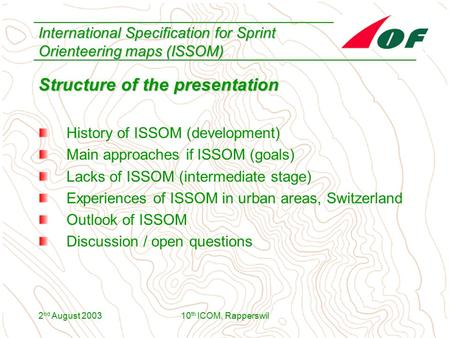 2 nd August 200310 th ICOM, Rapperswil International Specification for Sprint Orienteering maps (ISSOM) Structure of the presentation History of ISSOM.