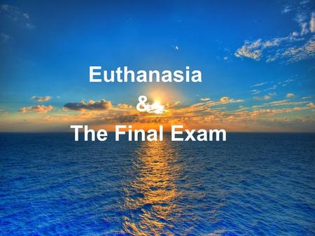 "Euthanasia & The Final Exam. euthanasia (origins) ""good death"" c.1600, from Greek meaning an easy or happy death, from eu- good + thanatos death."