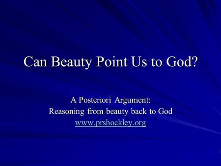 Can Beauty Point Us to God? A Posteriori Argument: Reasoning from beauty back to God www.prshockley.org.