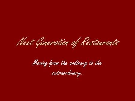 Next Generation of Restaurants Moving from the ordinary to the extraordinary.