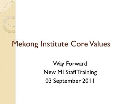 Mekong Institute Core Values Way Forward New MI Staff Training 03 September 2011.