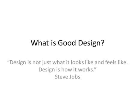 "What is Good Design? ""Design is not just what it looks like and feels like. Design is how it works."" Steve Jobs."