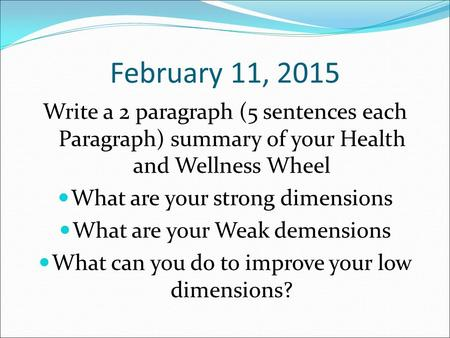 February 11, 2015 Write a 2 paragraph (5 sentences each Paragraph) summary of your Health and Wellness Wheel What are your strong dimensions What are your.