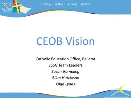 CEOB Vision Catholic Education Office, Ballarat ESSG Team Leaders Susan Rampling Allan Hutchison Olga Lyons.