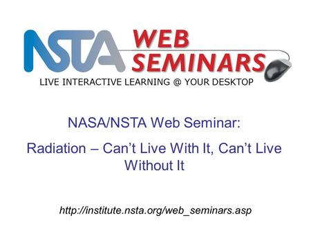 NASA/NSTA Web Seminar: Radiation – Can't Live With It, Can't Live Without It LIVE INTERACTIVE YOUR.