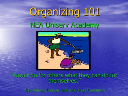 "Organizing 101 NEA Uniserv Academy ""Never do for others what they can do for themselves."" -Saul Alinsky, Founder, Industrial Areas Foundation."
