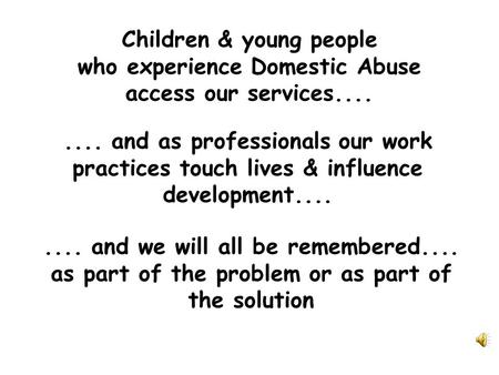 Children & young people who experience Domestic Abuse access our services........ and as professionals our work practices touch lives & influence development........