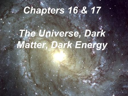 Chapters 16 & 17 The Universe, Dark Matter, Dark Energy.