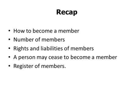 How to become a member Number of members Rights and liabilities of members A person may cease to become a member Register of members. Recap.