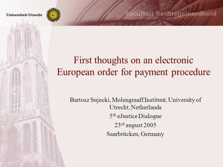 First thoughts on an electronic European order for payment procedure Bartosz Sujecki, Molengraaff Instituut, University of Utrecht, Netherlands 5 th eJustice.