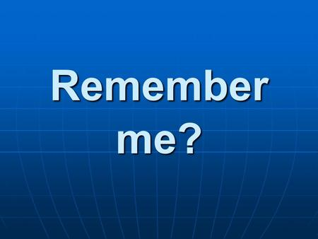 Remember me?. Ineedto know... know... Do you know who I am?