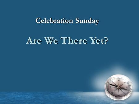 Celebration Sunday Are We There Yet? Celebration Sunday Are We There Yet?