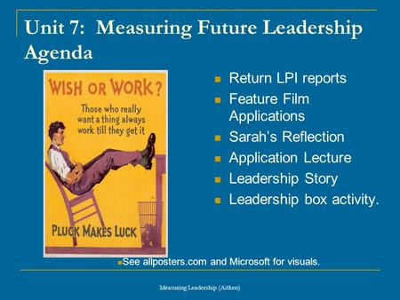 Measuring Leadership (Aitken) Unit 7: Measuring Future Leadership Agenda Return LPI reports Feature Film Applications Sarah's Reflection Application Lecture.