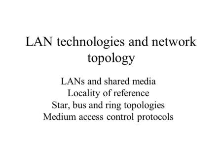 LAN technologies and network topology LANs and shared media Locality of reference Star, bus and ring topologies Medium access control protocols.
