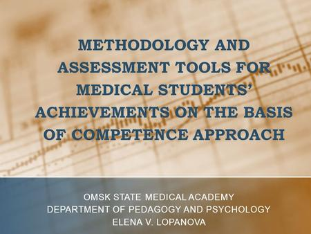 METHODOLOGY AND ASSESSMENT TOOLS FOR MEDICAL STUDENTS' ACHIEVEMENTS ON THE BASIS OF COMPETENCE APPROACH OMSK STATE MEDICAL ACADEMY DEPARTMENT OF PEDAGOGY.