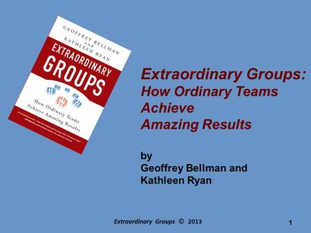 Extraordinary Groups © 2013 Extraordinary Groups: How Ordinary Teams Achieve Amazing Results by Geoffrey Bellman and Kathleen Ryan 1.