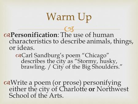 "Warm Up Personification: The use of human characteristics to describe animals, things, or ideas. Carl Sandburg's poem ""Chicago"" describes the city as ""Stormy,"