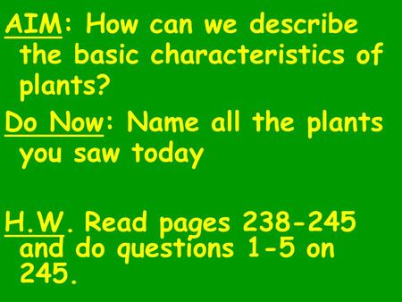 AIM: How can we describe the basic characteristics of plants? Do Now: Name all the plants you saw today H.W.Read pages 238-245 and do questions 1-5 on.