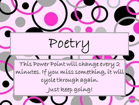 Poetry This Power Point will change every 2 minutes. If you miss something, it will cycle through again. Just keep going! Just keep going!